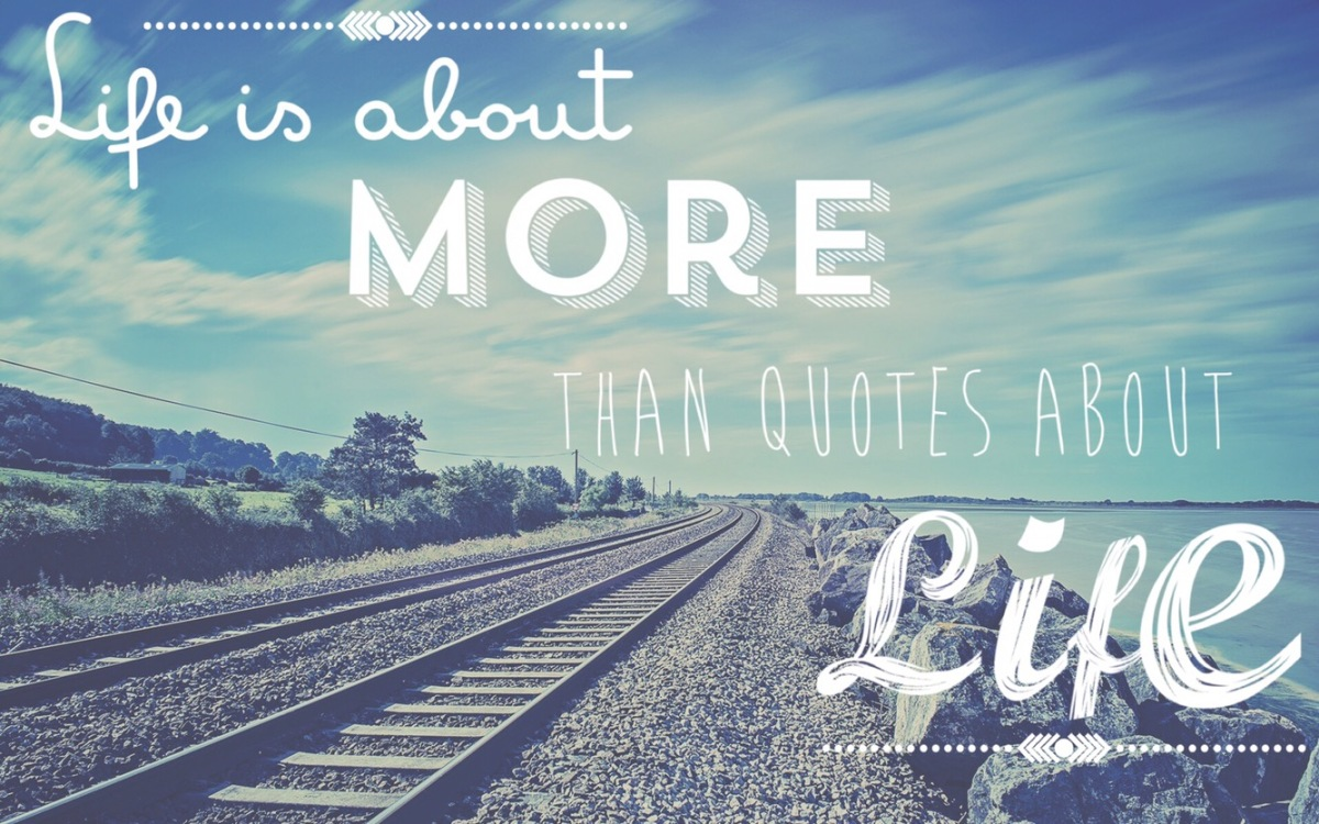Life is about more than quotes about life (except for this one.)